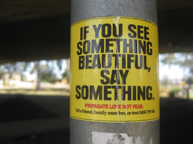 Propagate love not fear if you see something beautiful, say something.