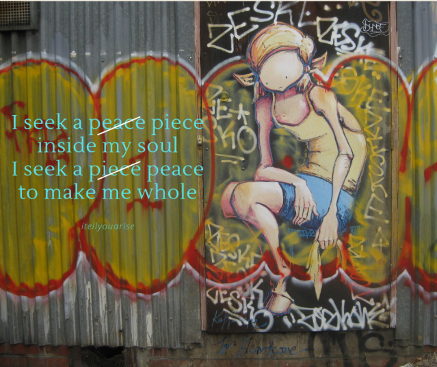 I seek peace piece inside my soul I seek a piece peace to make me whole Talitha Fraser poem
